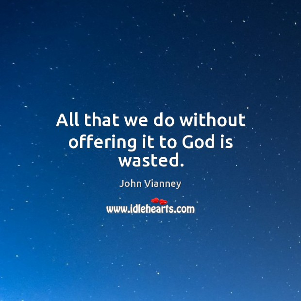 All that we do without offering it to God is wasted. John Vianney Picture Quote