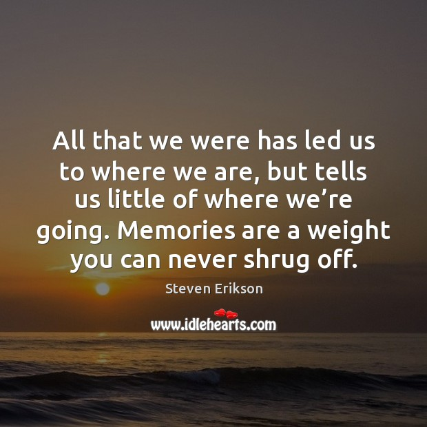 All that we were has led us to where we are, but Steven Erikson Picture Quote
