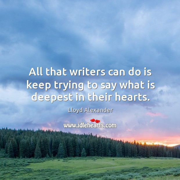 All that writers can do is keep trying to say what is deepest in their hearts. Image