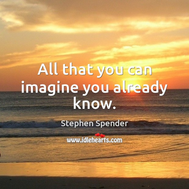 All that you can imagine you already know. Stephen Spender Picture Quote