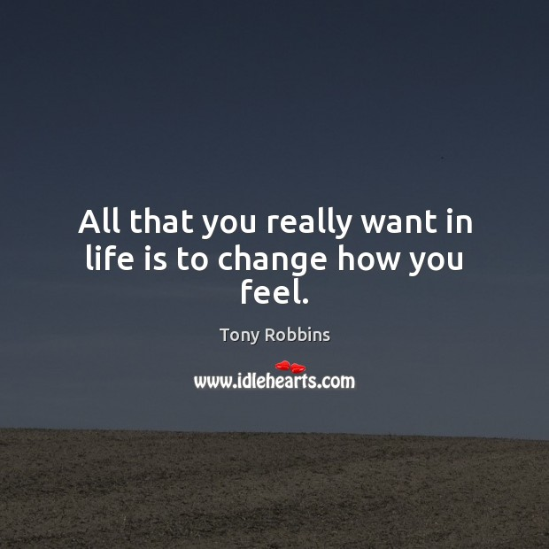 All that you really want in life is to change how you feel. Image