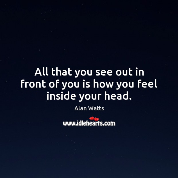 All that you see out in front of you is how you feel inside your head. Image