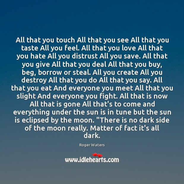 All that you touch All that you see All that you taste Roger Waters Picture Quote
