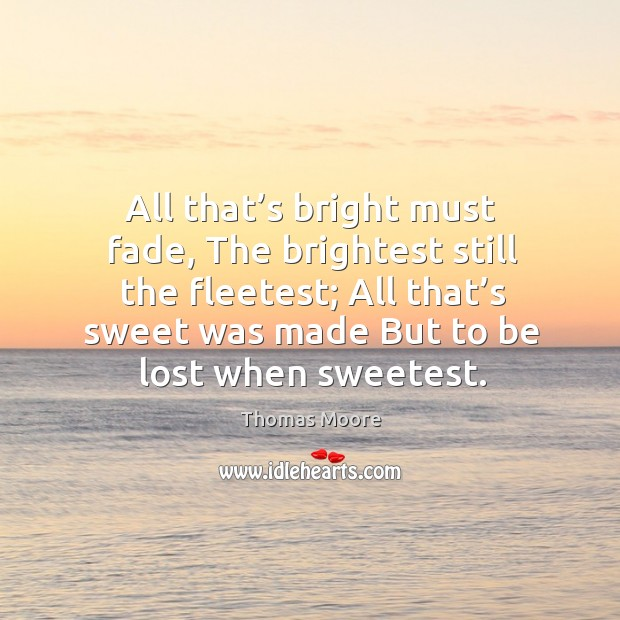 All that's bright must fade, the brightest still the fleetest; all that's sweet was made but to be lost when sweetest. Image