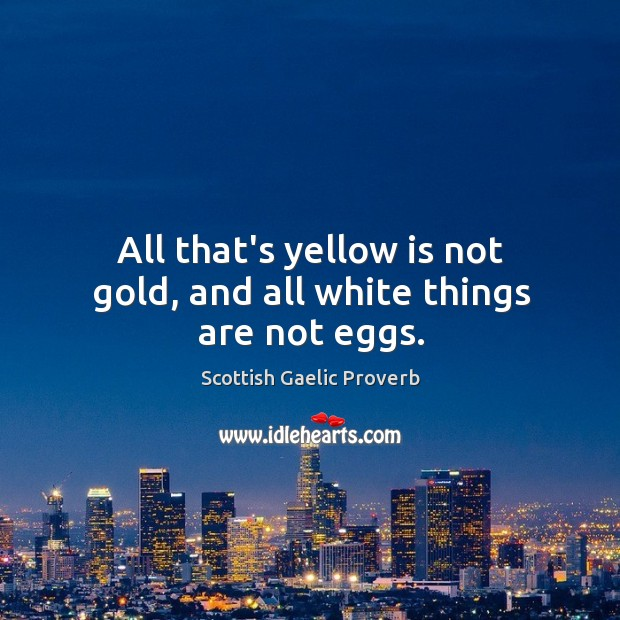 All that's yellow is not gold, and all white things are not eggs. Scottish Gaelic Proverbs Image