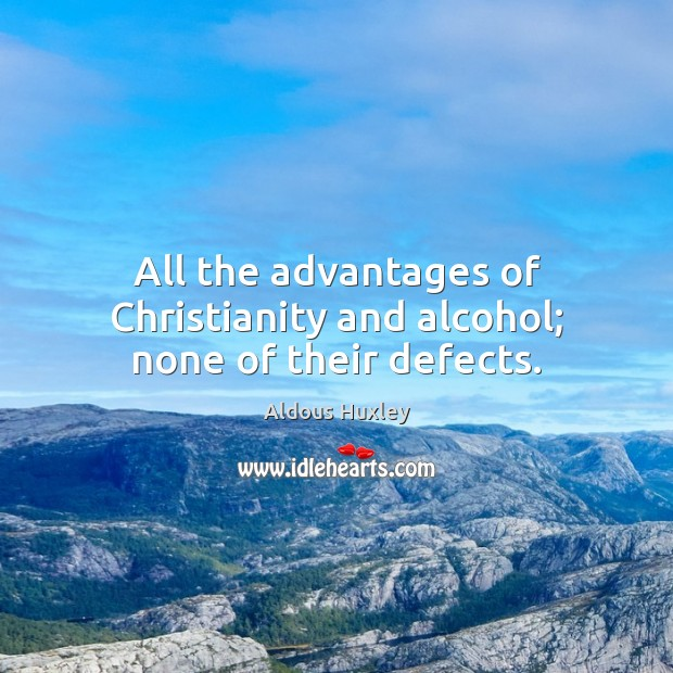 All the advantages of Christianity and alcohol; none of their defects. Aldous Huxley Picture Quote