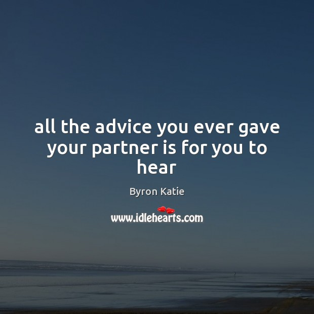 All the advice you ever gave your partner is for you to hear Byron Katie Picture Quote