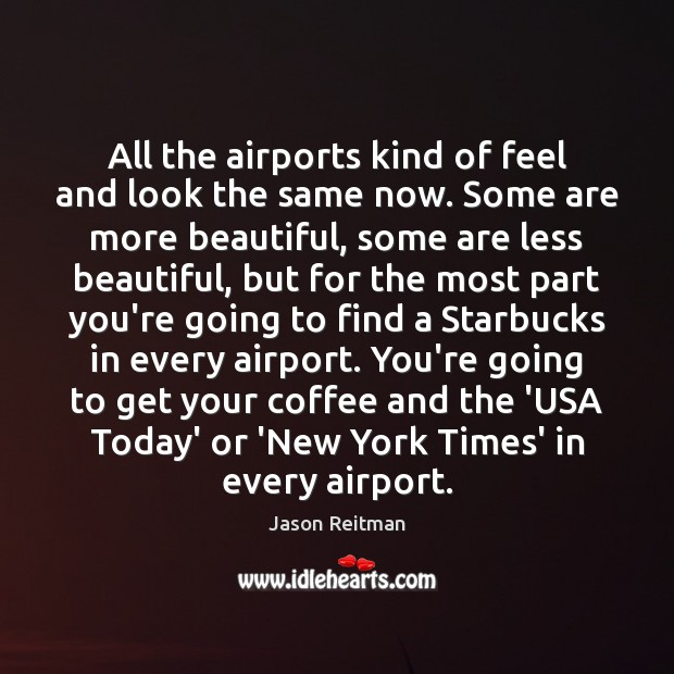 All the airports kind of feel and look the same now. Some Jason Reitman Picture Quote