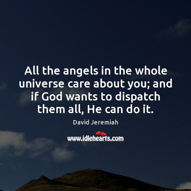 All the angels in the whole universe care about you; and if David Jeremiah Picture Quote