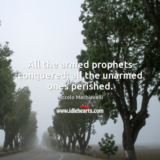 Image, All the armed prophets conquered; all the unarmed ones perished.