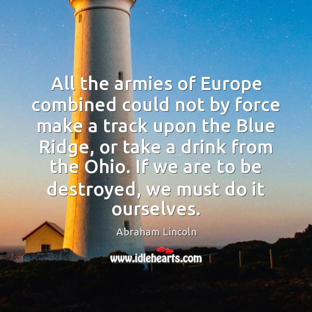 All the armies of Europe combined could not by force make a Abraham Lincoln Picture Quote