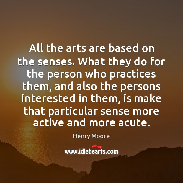 All the arts are based on the senses. What they do for Henry Moore Picture Quote