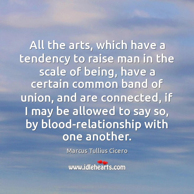 All the arts, which have a tendency to raise man in the Marcus Tullius Cicero Picture Quote