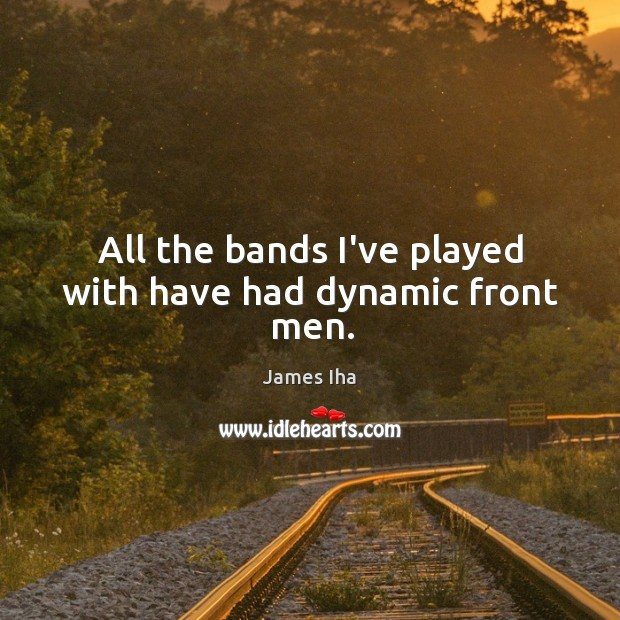 All the bands I've played with have had dynamic front men. Image