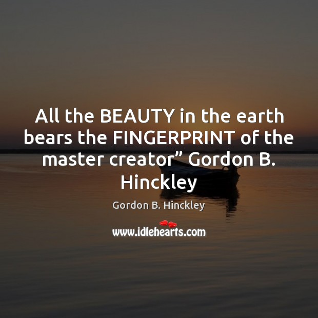 All the BEAUTY in the earth bears the FINGERPRINT of the master Gordon B. Hinckley Picture Quote
