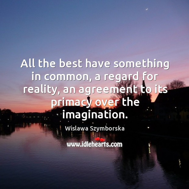 All the best have something in common, a regard for reality, an agreement to its primacy over the imagination. Wislawa Szymborska Picture Quote
