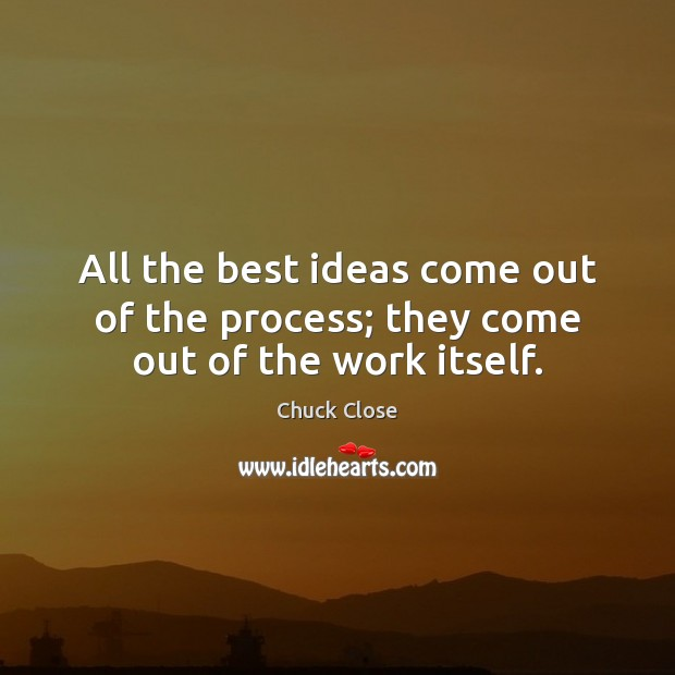 All the best ideas come out of the process; they come out of the work itself. Chuck Close Picture Quote