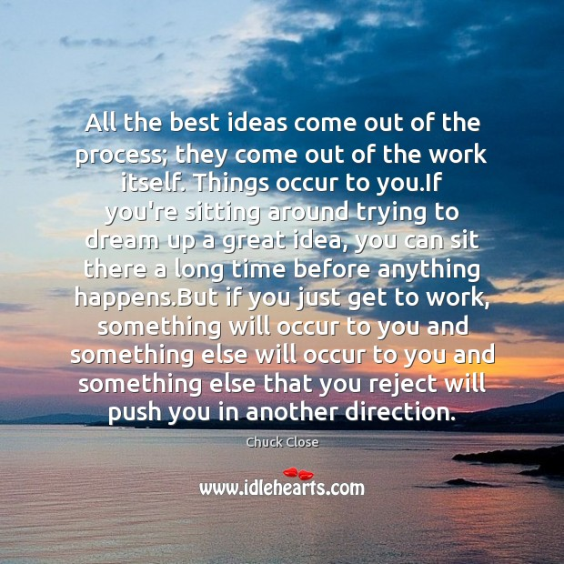 All the best ideas come out of the process; they come out Image