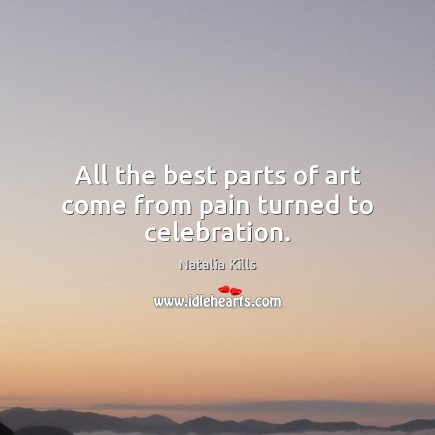 Natalia Kills Picture Quote image saying: All the best parts of art come from pain turned to celebration.