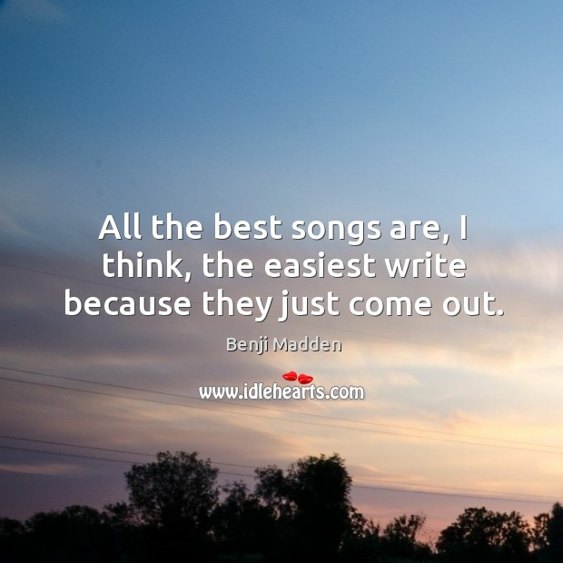 All the best songs are, I think, the easiest write because they just come out. Benji Madden Picture Quote