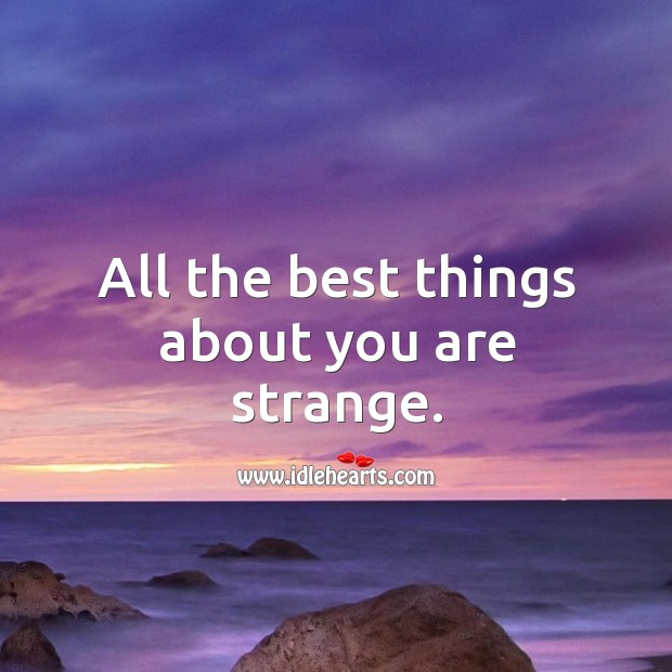 All the best things about you are strange. Image