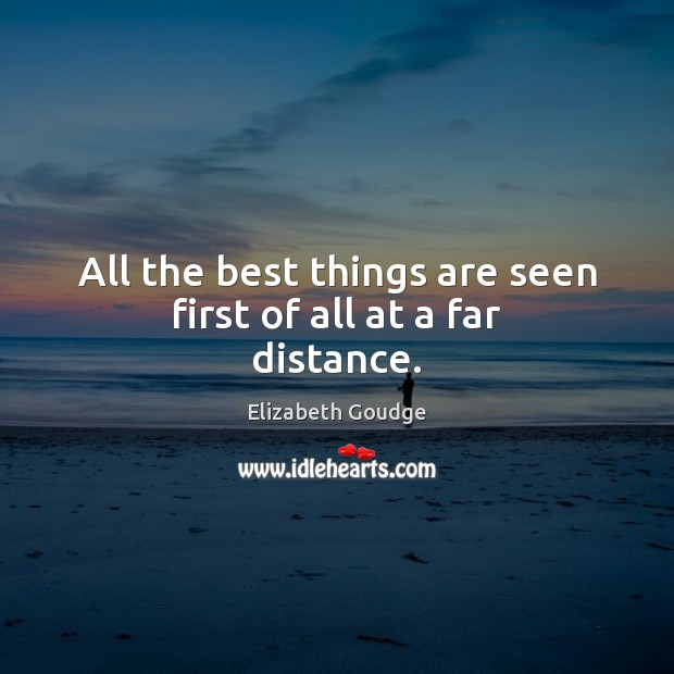 All the best things are seen first of all at a far distance. Elizabeth Goudge Picture Quote