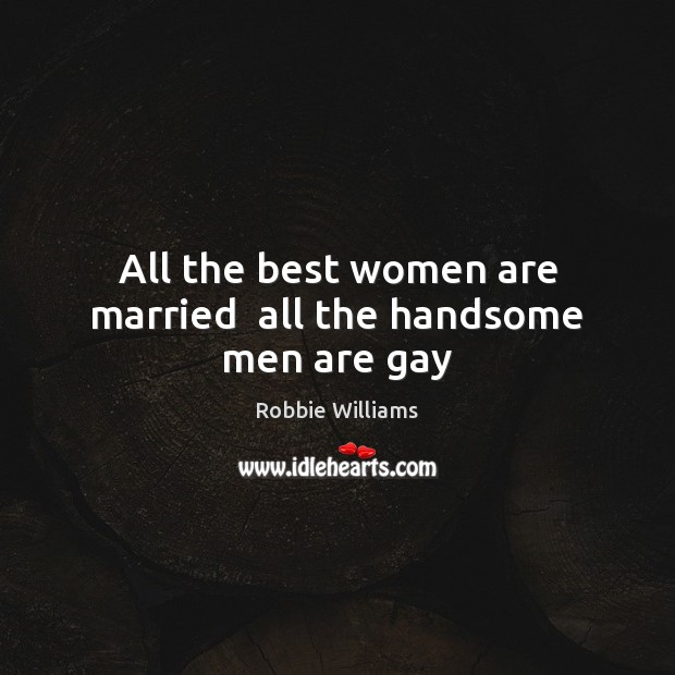 Image, All the best women are married  all the handsome men are gay