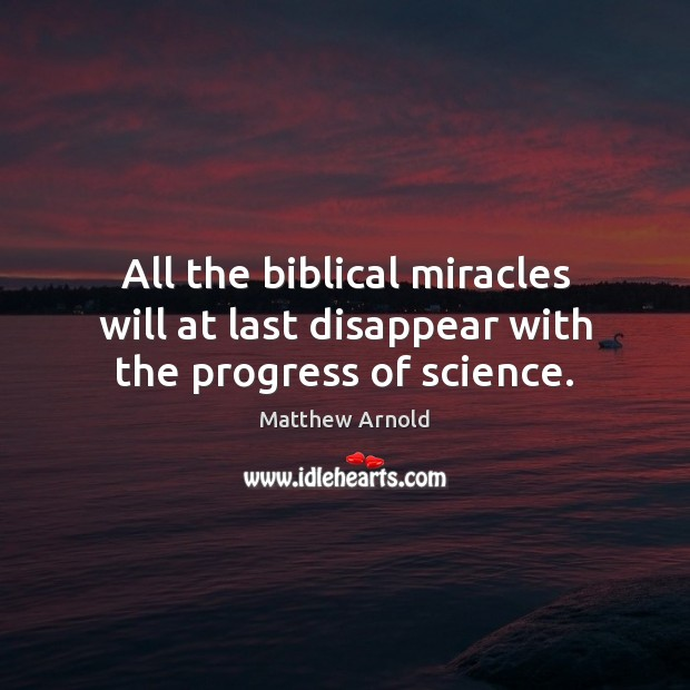 All the biblical miracles will at last disappear with the progress of science. Matthew Arnold Picture Quote
