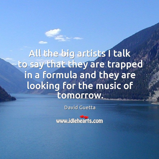 All the big artists I talk to say that they are trapped in a formula and Image