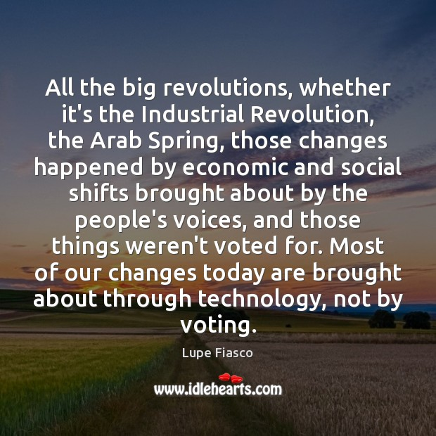 All the big revolutions, whether it's the Industrial Revolution, the Arab Spring, Image