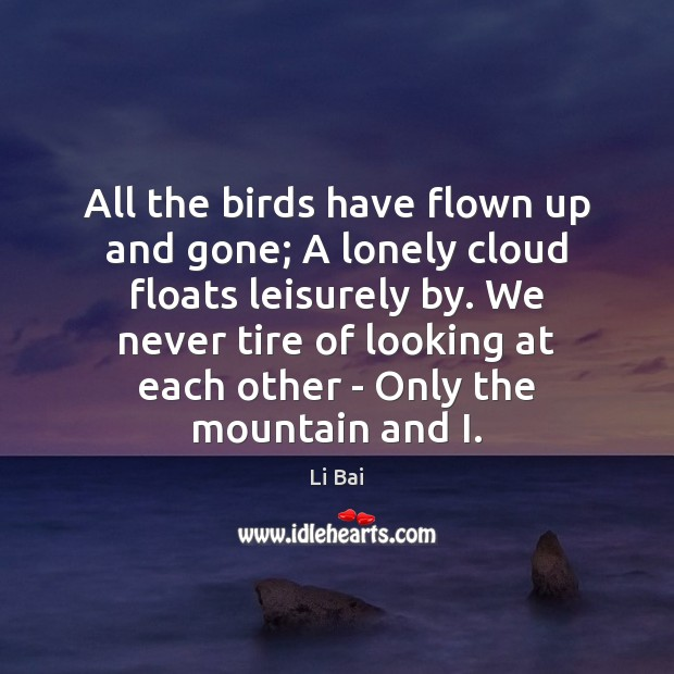 All the birds have flown up and gone; A lonely cloud floats Li Bai Picture Quote