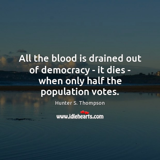 All the blood is drained out of democracy – it dies – when only half the population votes. Image