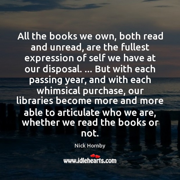 All the books we own, both read and unread, are the fullest Nick Hornby Picture Quote