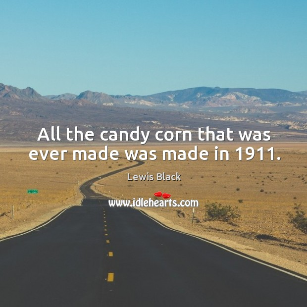 All the candy corn that was ever made was made in 1911. Image