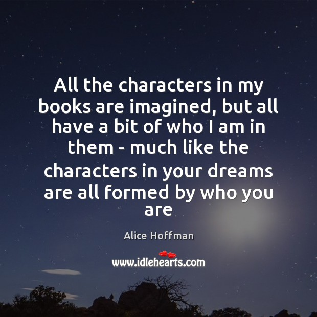 All the characters in my books are imagined, but all have a Alice Hoffman Picture Quote