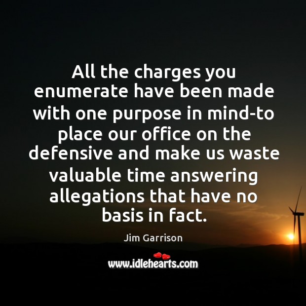 All the charges you enumerate have been made with one purpose in mind-to place our Jim Garrison Picture Quote