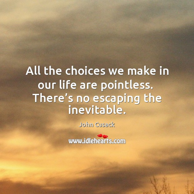 All the choices we make in our life are pointless.  There's no escaping the inevitable. John Cusack Picture Quote