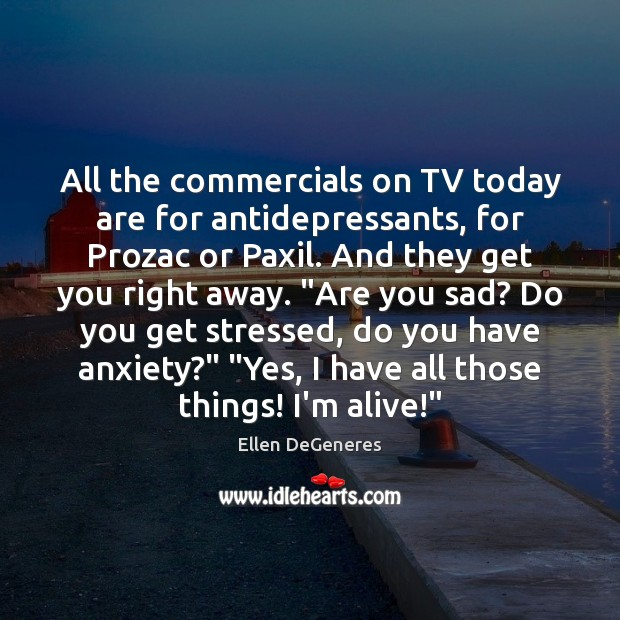 All the commercials on TV today are for antidepressants, for Prozac or Image