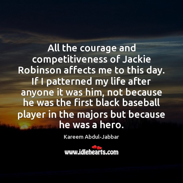 All the courage and competitiveness of Jackie Robinson affects me to this Kareem Abdul-Jabbar Picture Quote