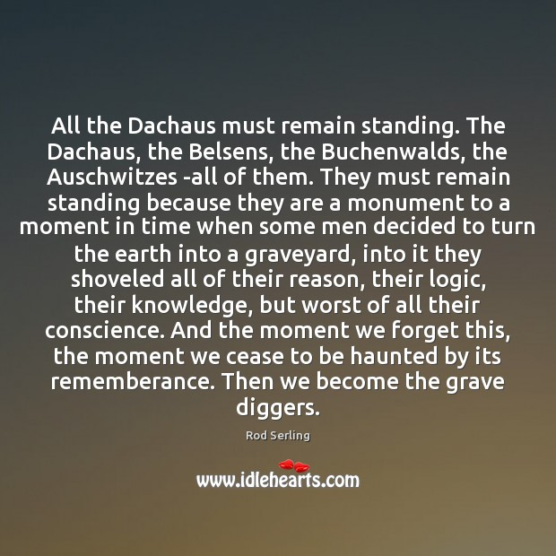 All the Dachaus must remain standing. The Dachaus, the Belsens, the Buchenwalds, Rod Serling Picture Quote
