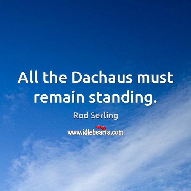 All the Dachaus must remain standing. Rod Serling Picture Quote