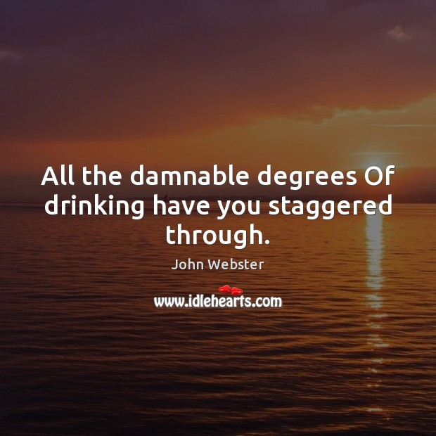 All the damnable degrees Of drinking have you staggered through. John Webster Picture Quote