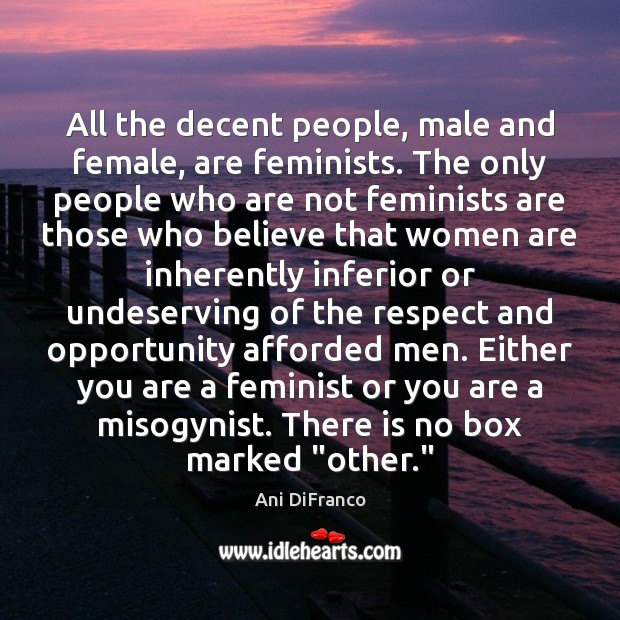 All the decent people, male and female, are feminists. The only people Ani DiFranco Picture Quote