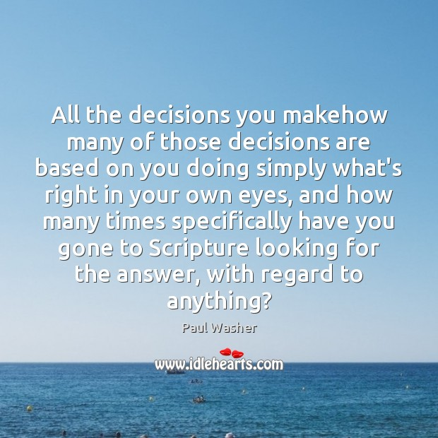 All the decisions you makehow many of those decisions are based on Paul Washer Picture Quote