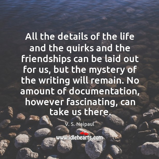 All the details of the life and the quirks and the friendships can be laid out for us Image
