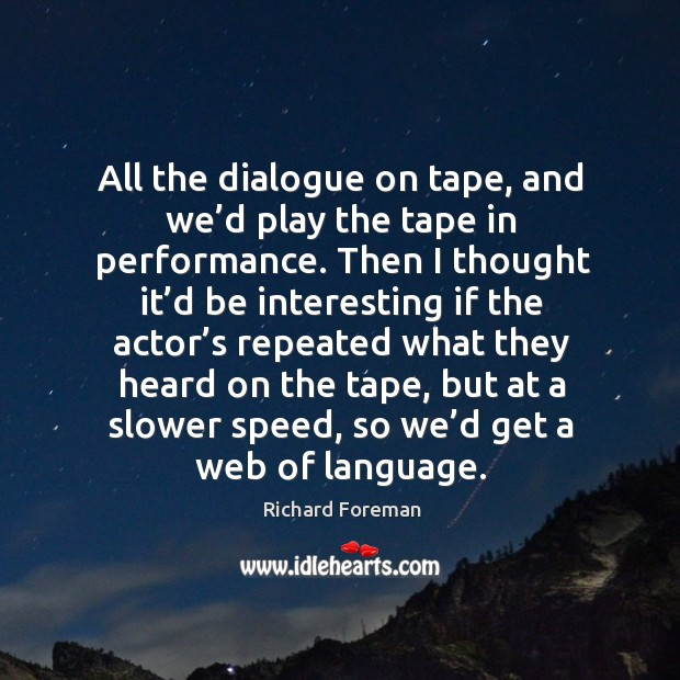 Image, All the dialogue on tape, and we'd play the tape in performance.