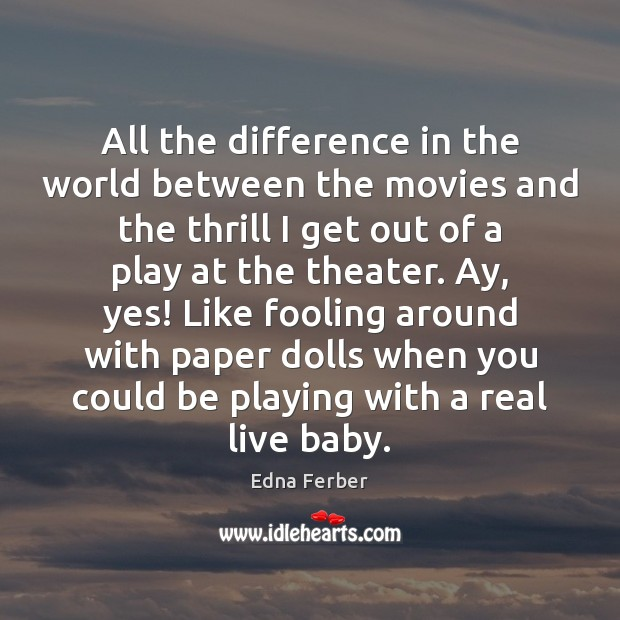 All the difference in the world between the movies and the thrill Edna Ferber Picture Quote