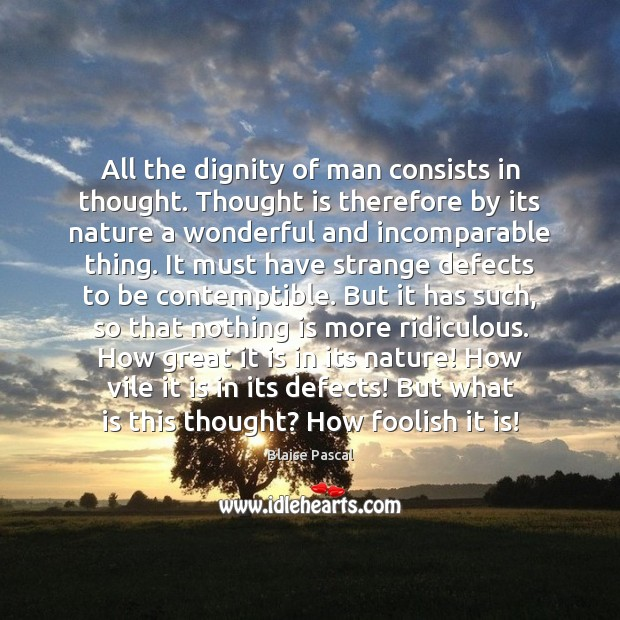 All the dignity of man consists in thought. Thought is therefore by Image