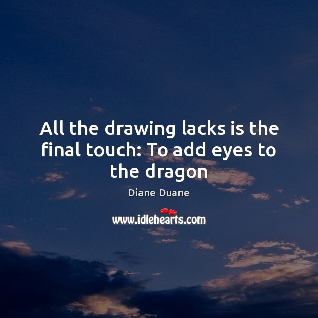All the drawing lacks is the final touch: To add eyes to the dragon Diane Duane Picture Quote