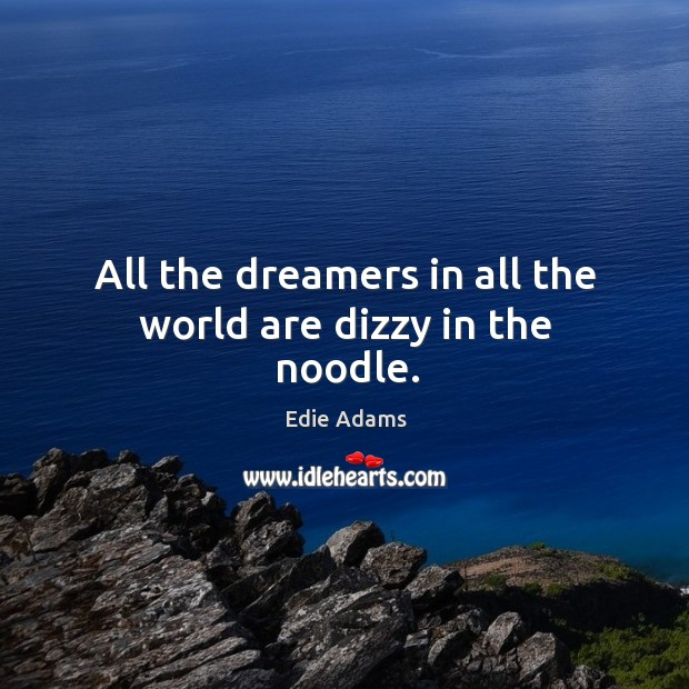 All the dreamers in all the world are dizzy in the noodle. Image